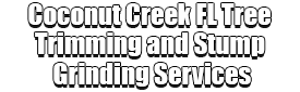 Coconut Creek FL Tree Trimming and Stump Grinding Services Logo-We Offer Tree Trimming Services, Tree Removal, Tree Pruning, Tree Cutting, Residential and Commercial Tree Trimming Services, Storm Damage, Emergency Tree Removal, Land Clearing, Tree Companies, Tree Care Service, Stump Grinding, and we're the Best Tree Trimming Company Near You Guaranteed!